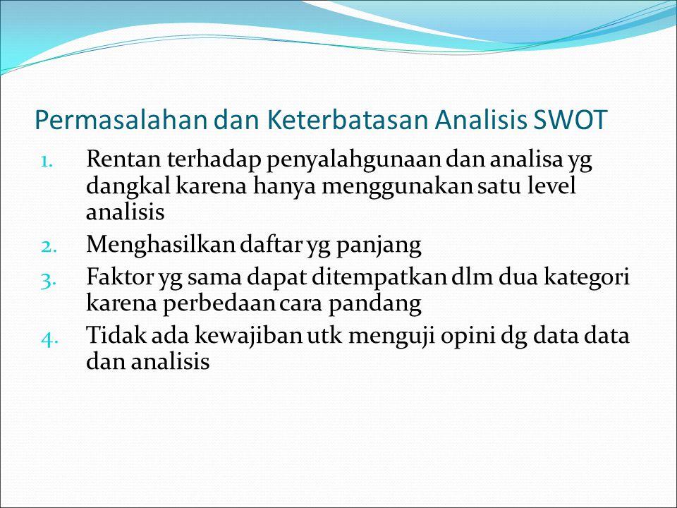 Permasalahan dan Keterbatasan Analisis SWOT 1. Rentan terhadap penyalahgunaan dan analisa yg dangkal karena hanya menggunakan satu level analisis 2. M