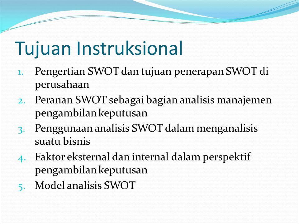 Tujuan Instruksional 1. Pengertian SWOT dan tujuan penerapan SWOT di perusahaan 2. Peranan SWOT sebagai bagian analisis manajemen pengambilan keputusa