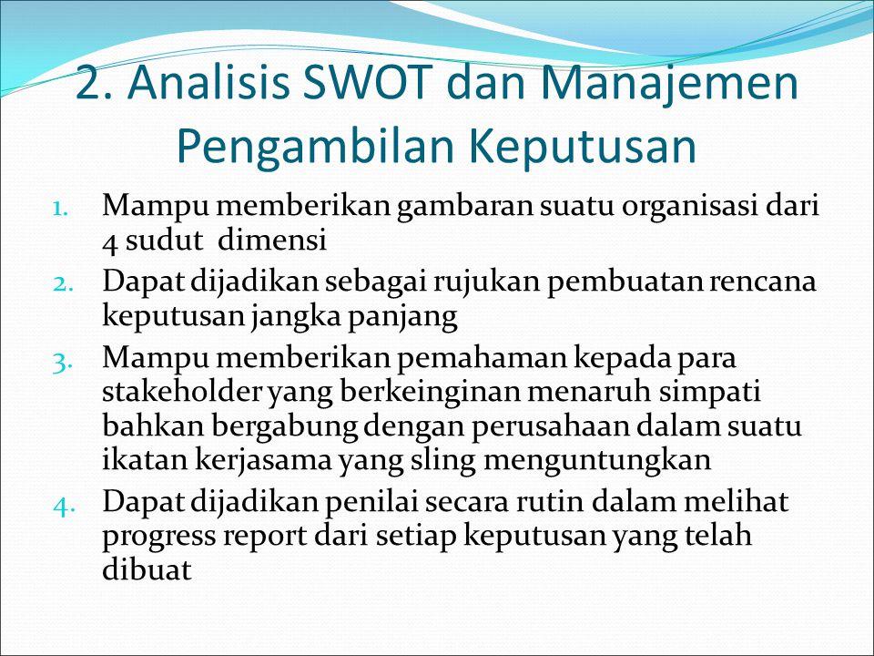 2. Analisis SWOT dan Manajemen Pengambilan Keputusan 1. Mampu memberikan gambaran suatu organisasi dari 4 sudut dimensi 2. Dapat dijadikan sebagai ruj