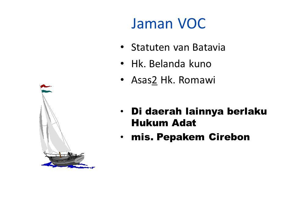 Jaman VOC Statuten van Batavia Hk. Belanda kuno Asas2 Hk. Romawi Di daerah lainnya berlaku Hukum Adat mis. Pepakem Cirebon