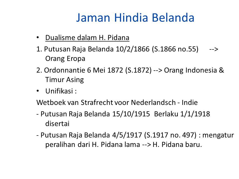 Jaman Hindia Belanda Dualisme dalam H. Pidana 1. Putusan Raja Belanda 10/2/1866 (S.1866 no.55) --> Orang Eropa 2. Ordonnantie 6 Mei 1872 (S.1872) -->
