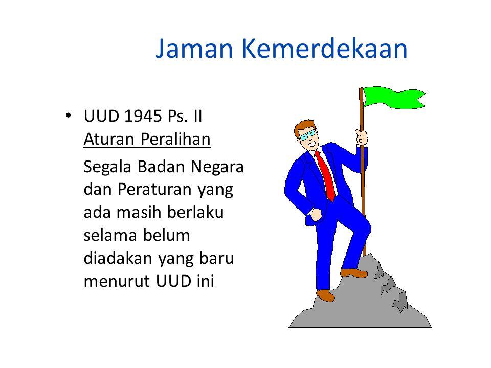 Jaman Kemerdekaan UUD 1945 Ps. II Aturan Peralihan Segala Badan Negara dan Peraturan yang ada masih berlaku selama belum diadakan yang baru menurut UU