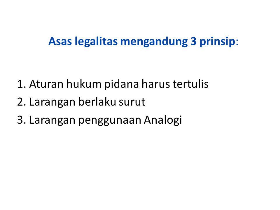 Asas legalitas mengandung 3 prinsip: 1. Aturan hukum pidana harus tertulis 2. Larangan berlaku surut 3. Larangan penggunaan Analogi