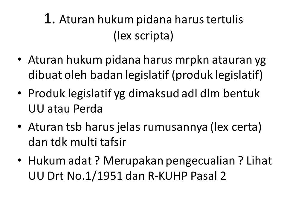 1. Aturan hukum pidana harus tertulis (lex scripta) Aturan hukum pidana harus mrpkn atauran yg dibuat oleh badan legislatif (produk legislatif) Produk