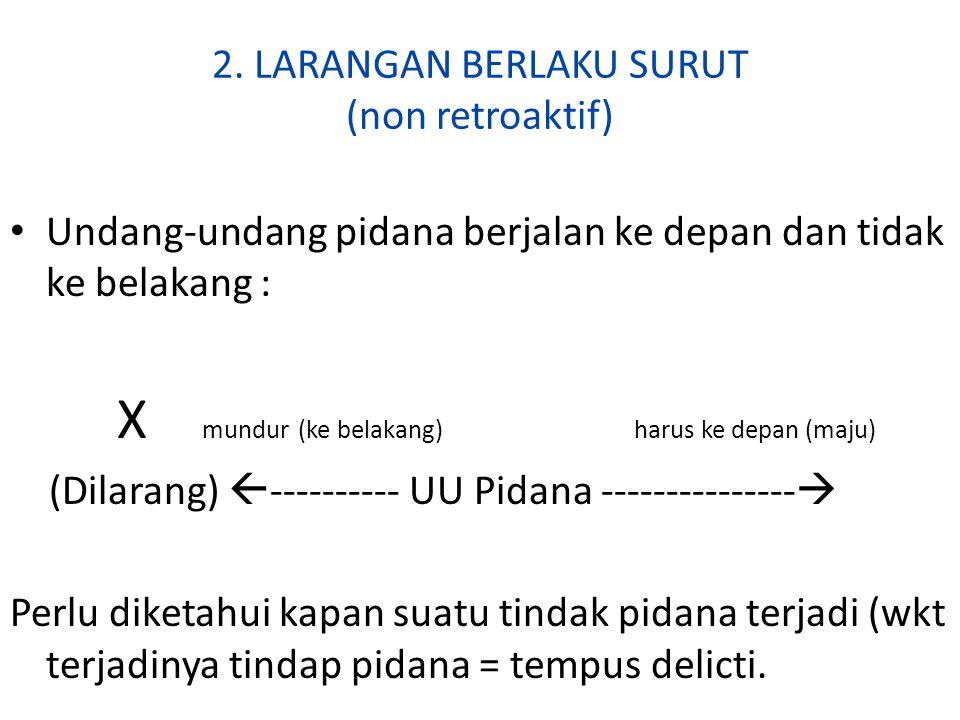2. LARANGAN BERLAKU SURUT (non retroaktif) Undang-undang pidana berjalan ke depan dan tidak ke belakang : X mundur(ke belakang) harus ke depan (maju)