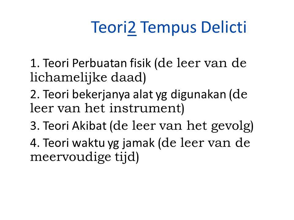 Teori2 Tempus Delicti 1. Teori Perbuatan fisik (de leer van de lichamelijke daad) 2. Teori bekerjanya alat yg digunakan (de leer van het instrument) 3