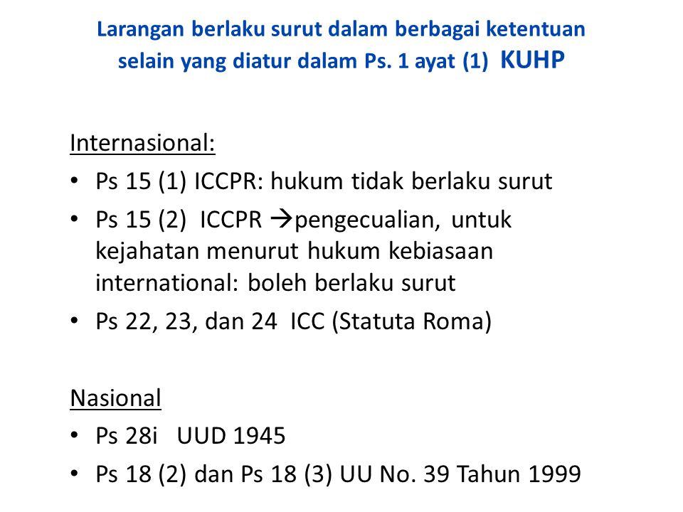 Larangan berlaku surut dalam berbagai ketentuan selain yang diatur dalam Ps. 1 ayat (1) KUHP Internasional: Ps 15 (1) ICCPR: hukum tidak berlaku surut
