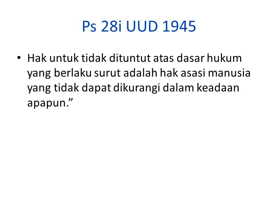 Ps 28i UUD 1945 Hak untuk tidak dituntut atas dasar hukum yang berlaku surut adalah hak asasi manusia yang tidak dapat dikurangi dalam keadaan apapun.