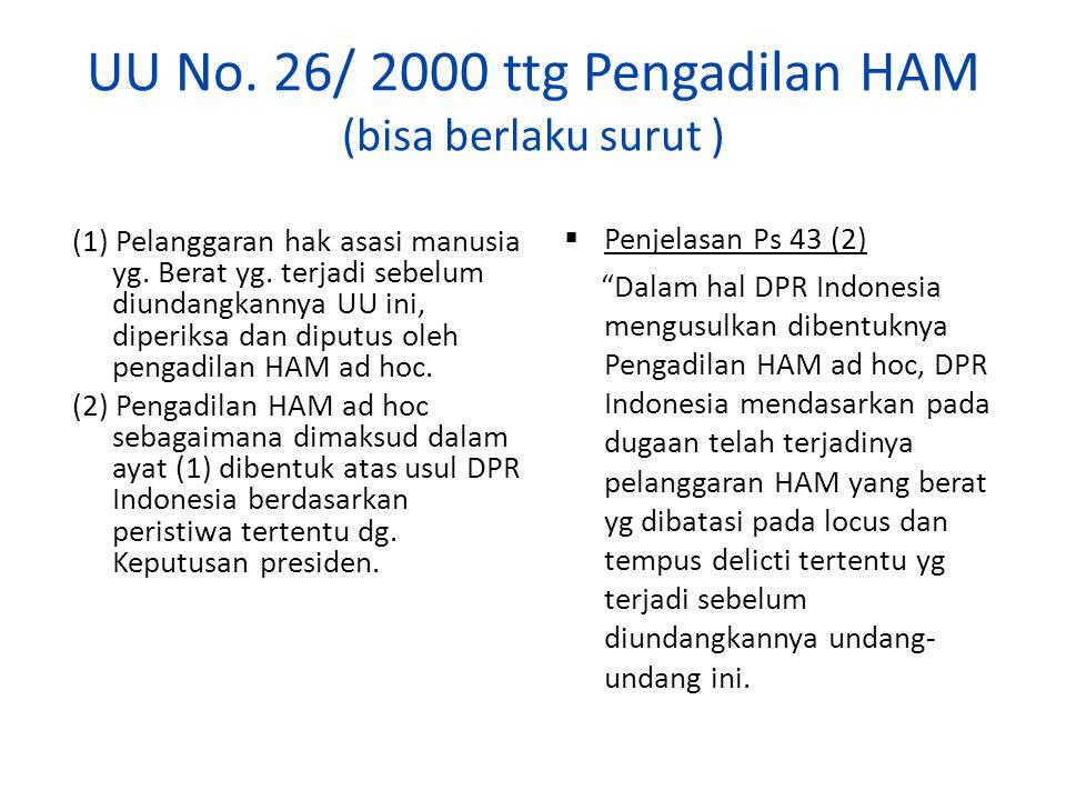 UU No. 26/ 2000 ttg Pengadilan HAM (bisa berlaku surut ) (1) Pelanggaran hak asasi manusia yg. Berat yg. terjadi sebelum diundangkannya UU ini, diperi