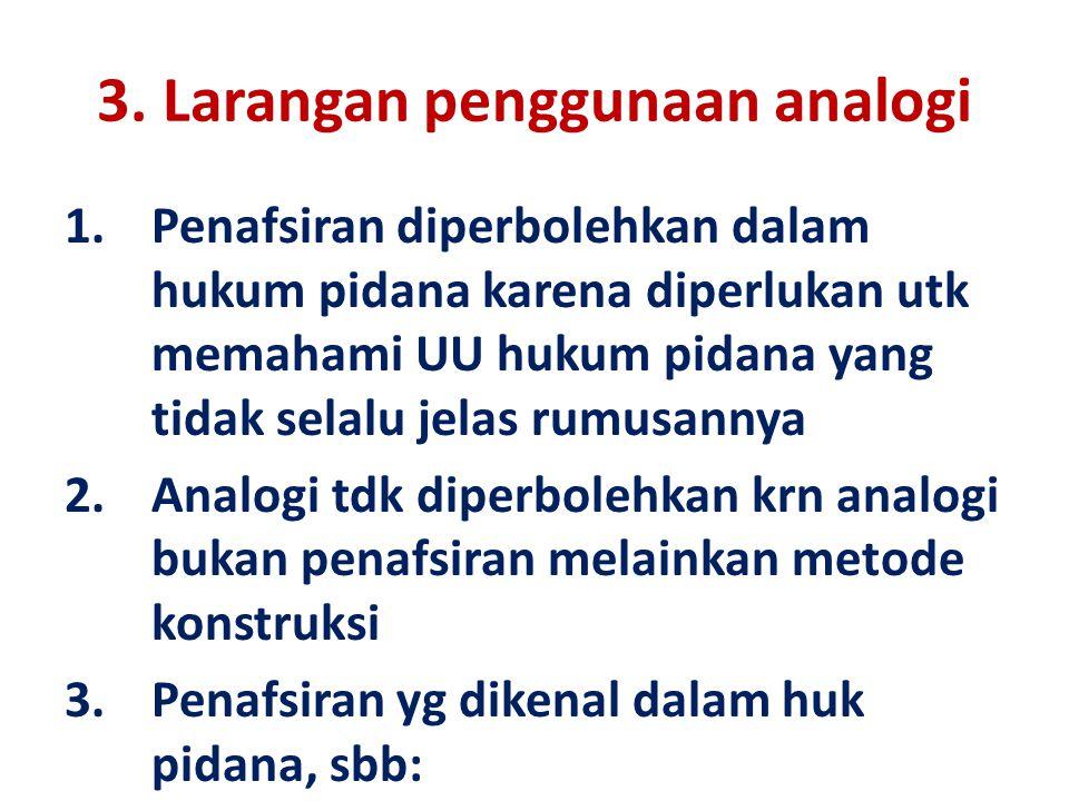 3. Larangan penggunaan analogi 1.Penafsiran diperbolehkan dalam hukum pidana karena diperlukan utk memahami UU hukum pidana yang tidak selalu jelas ru