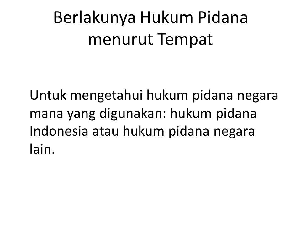 Berlakunya Hukum Pidana menurut Tempat Untuk mengetahui hukum pidana negara mana yang digunakan: hukum pidana Indonesia atau hukum pidana negara lain.