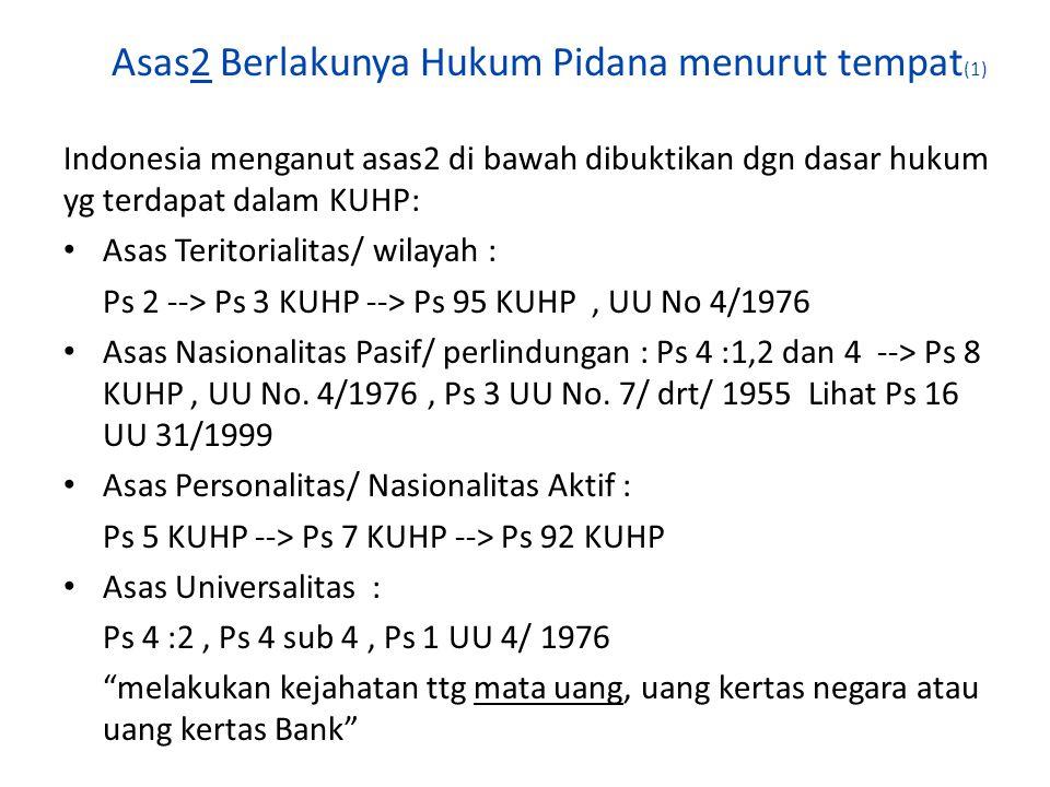 Asas2 Berlakunya Hukum Pidana menurut tempat (1) Indonesia menganut asas2 di bawah dibuktikan dgn dasar hukum yg terdapat dalam KUHP: Asas Teritoriali