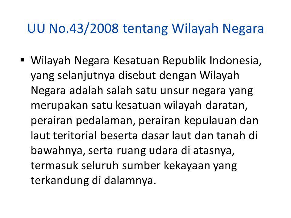 UU No.43/2008 tentang Wilayah Negara  Wilayah Negara Kesatuan Republik Indonesia, yang selanjutnya disebut dengan Wilayah Negara adalah salah satu un