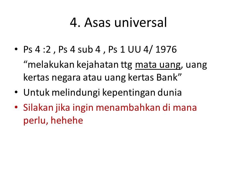 """4. Asas universal Ps 4 :2, Ps 4 sub 4, Ps 1 UU 4/ 1976 """"melakukan kejahatan ttg mata uang, uang kertas negara atau uang kertas Bank"""" Untuk melindungi"""
