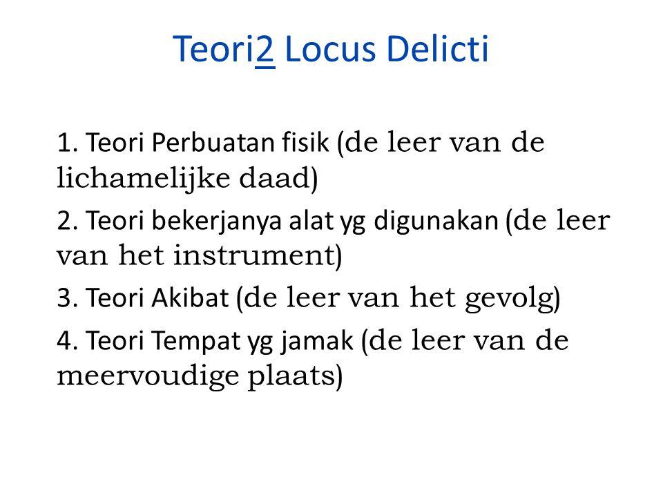 Teori2 Locus Delicti 1. Teori Perbuatan fisik (de leer van de lichamelijke daad) 2. Teori bekerjanya alat yg digunakan (de leer van het instrument) 3.