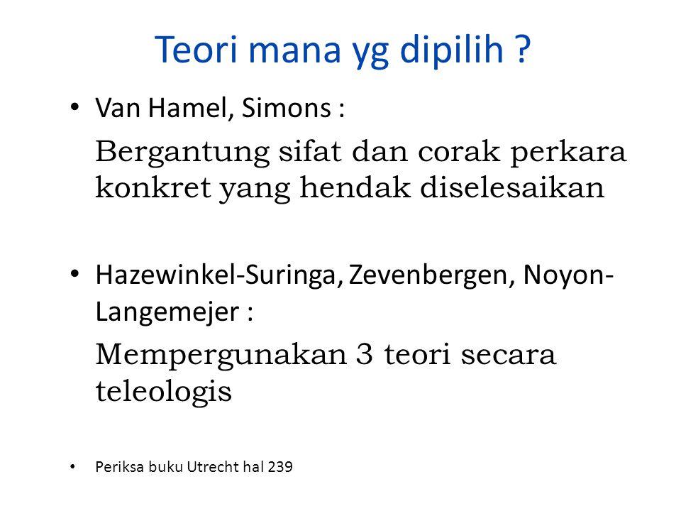 Teori mana yg dipilih ? Van Hamel, Simons : Bergantung sifat dan corak perkara konkret yang hendak diselesaikan Hazewinkel-Suringa, Zevenbergen, Noyon
