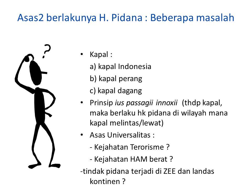 Asas2 berlakunya H. Pidana : Beberapa masalah Kapal : a) kapal Indonesia b) kapal perang c) kapal dagang Prinsip ius passagii innoxii (thdp kapal, mak