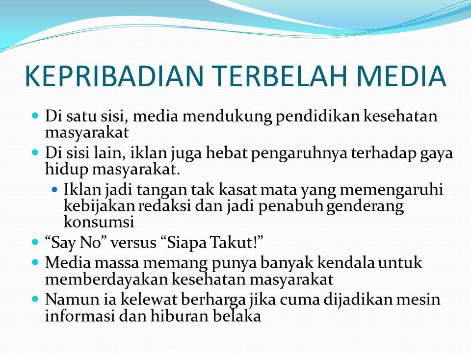 KEPRIBADIAN TERBELAH MEDIA Di satu sisi, media mendukung pendidikan kesehatan masyarakat Di sisi lain, iklan juga hebat pengaruhnya terhadap gaya hidup masyarakat.