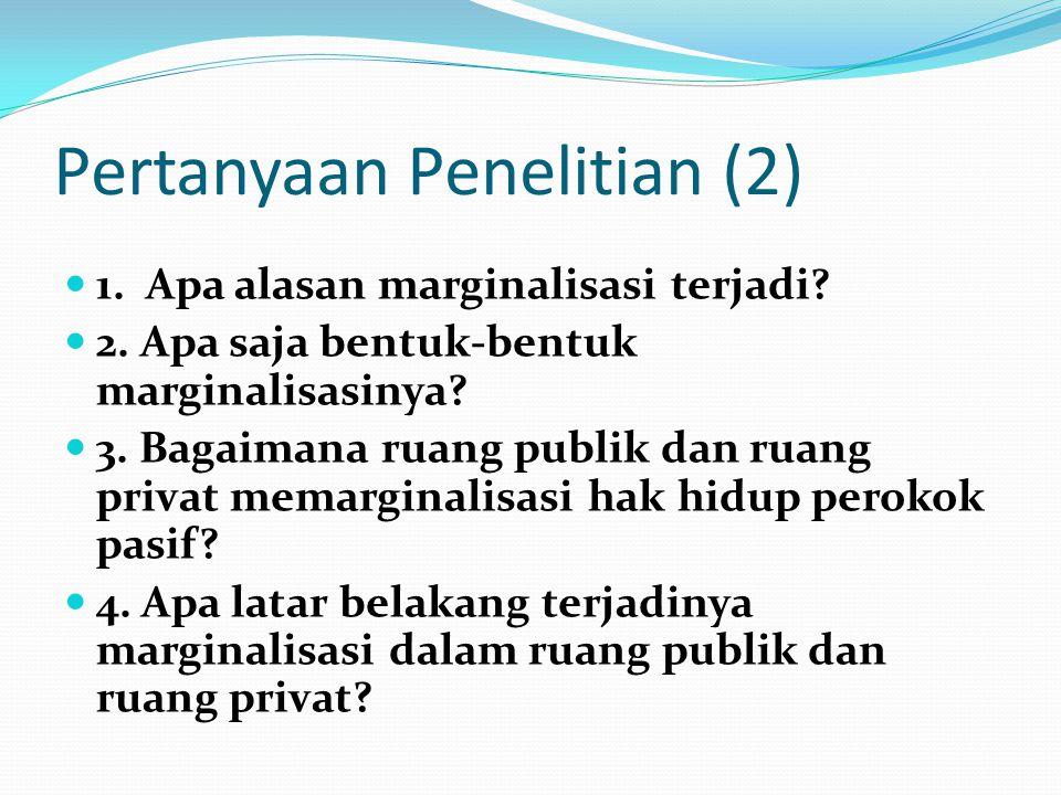 Pertanyaan Penelitian (2) 1. Apa alasan marginalisasi terjadi? 2. Apa saja bentuk-bentuk marginalisasinya? 3. Bagaimana ruang publik dan ruang privat