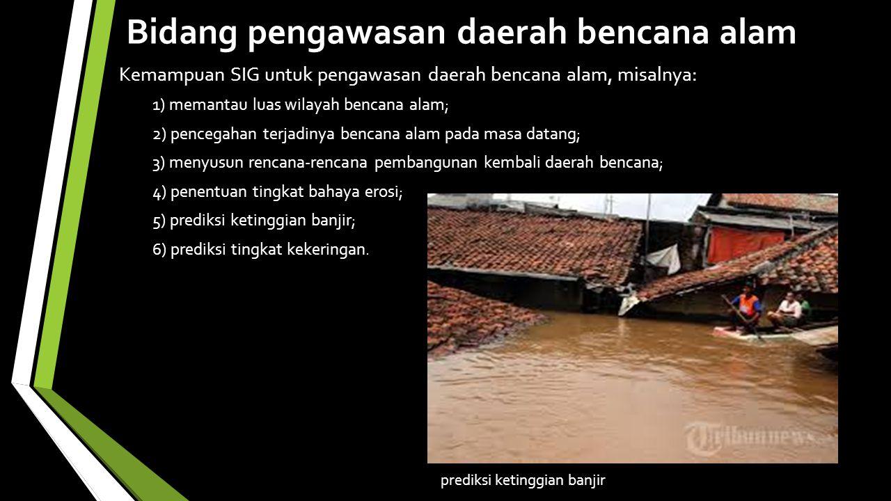 Bidang pengawasan daerah bencana alam Kemampuan SIG untuk pengawasan daerah bencana alam, misalnya: 1) memantau luas wilayah bencana alam; 2) pencegahan terjadinya bencana alam pada masa datang; 3) menyusun rencana-rencana pembangunan kembali daerah bencana; 4) penentuan tingkat bahaya erosi; 5) prediksi ketinggian banjir; 6) prediksi tingkat kekeringan.