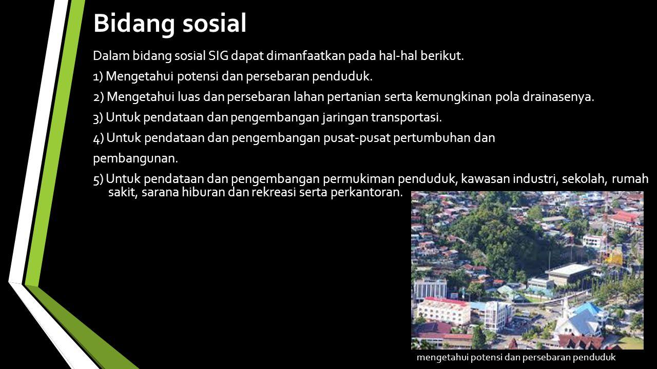 Bidang sosial Dalam bidang sosial SIG dapat dimanfaatkan pada hal-hal berikut.