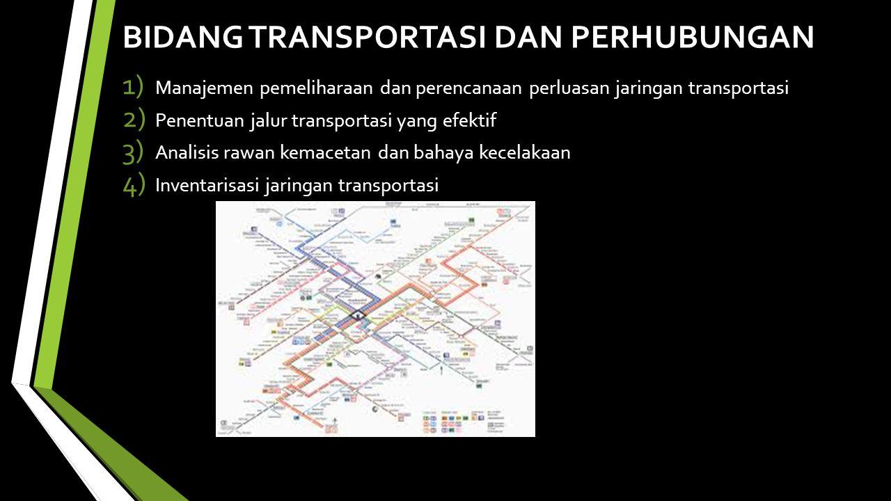 BIDANG TRANSPORTASI DAN PERHUBUNGAN 1) Manajemen pemeliharaan dan perencanaan perluasan jaringan transportasi 2) Penentuan jalur transportasi yang efektif 3) Analisis rawan kemacetan dan bahaya kecelakaan 4) Inventarisasi jaringan transportasi
