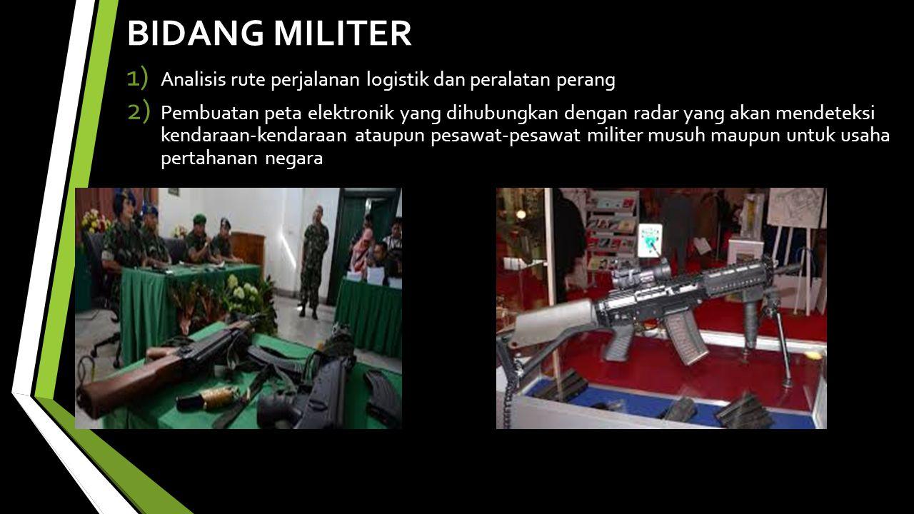 BIDANG MILITER 1) Analisis rute perjalanan logistik dan peralatan perang 2) Pembuatan peta elektronik yang dihubungkan dengan radar yang akan mendeteksi kendaraan-kendaraan ataupun pesawat-pesawat militer musuh maupun untuk usaha pertahanan negara