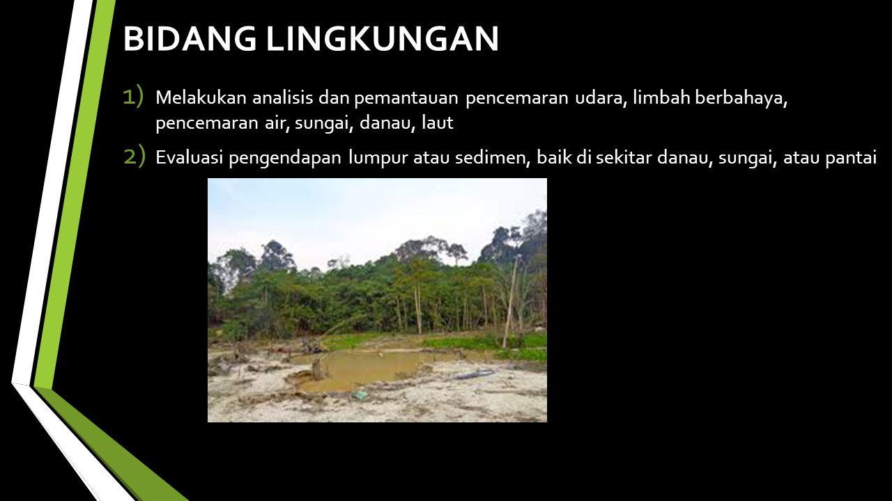 BIDANG LINGKUNGAN 1) Melakukan analisis dan pemantauan pencemaran udara, limbah berbahaya, pencemaran air, sungai, danau, laut 2) Evaluasi pengendapan lumpur atau sedimen, baik di sekitar danau, sungai, atau pantai