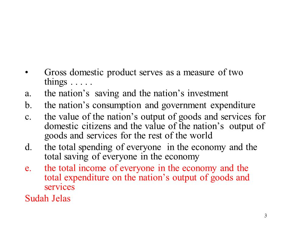 2 The sum of monetary value from all goods and services produced in a country in one year is named…. a.national income b.domestic income c.net nationa