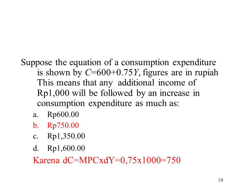 37 Bila diketahui fungsi tabungan S = -150 + 0,25Y, maka kemiringan kurva konsumsi ditunjukkan oleh nilai.... a.-150 b.150 c.0,25 d.0,75 e.1,0 Karena