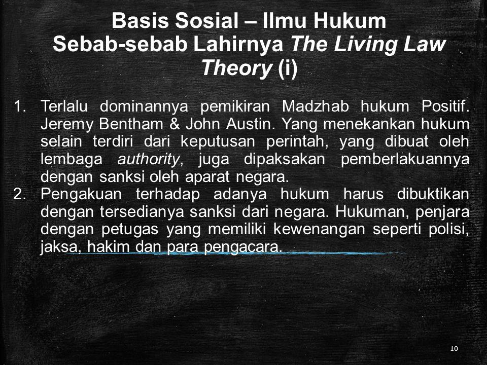 Basis Sosial – Ilmu Hukum Sebab-sebab Lahirnya The Living Law Theory (i) 10 1.Terlalu dominannya pemikiran Madzhab hukum Positif. Jeremy Bentham & Joh