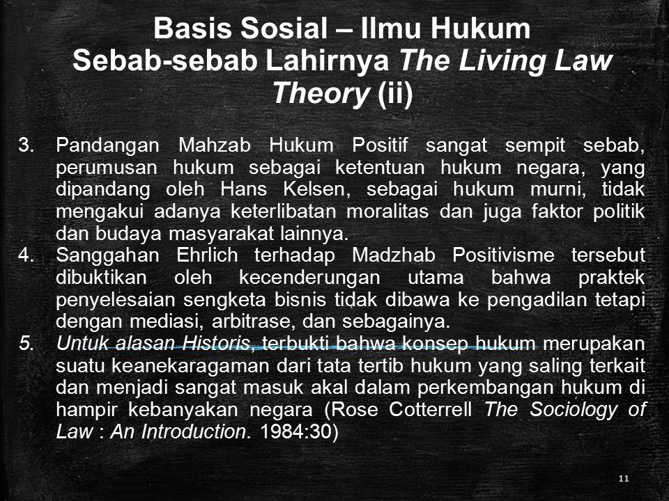 Basis Sosial – Ilmu Hukum Sebab-sebab Lahirnya The Living Law Theory (ii) 11 3.Pandangan Mahzab Hukum Positif sangat sempit sebab, perumusan hukum sebagai ketentuan hukum negara, yang dipandang oleh Hans Kelsen, sebagai hukum murni, tidak mengakui adanya keterlibatan moralitas dan juga faktor politik dan budaya masyarakat lainnya.