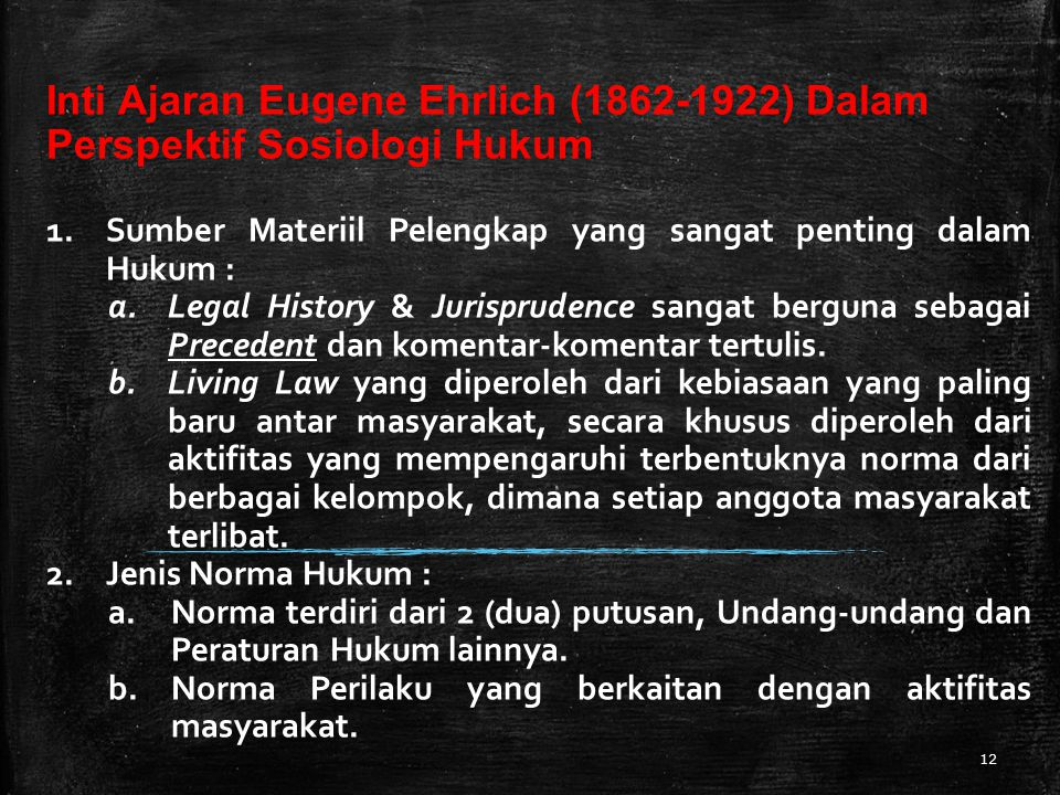 12 Inti Ajaran Eugene Ehrlich (1862-1922) Dalam Perspektif Sosiologi Hukum 1.Sumber Materiil Pelengkap yang sangat penting dalam Hukum : a.Legal Histo