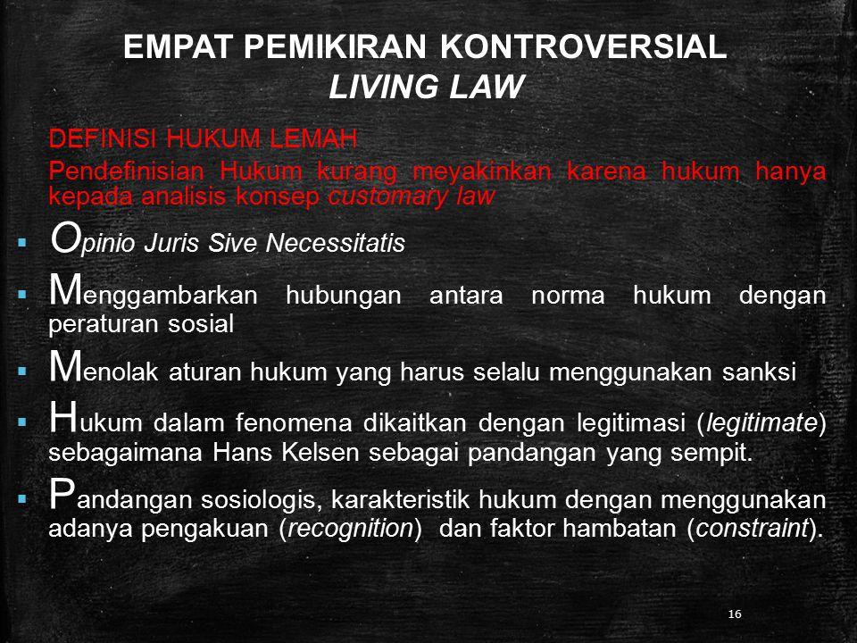 16 EMPAT PEMIKIRAN KONTROVERSIAL LIVING LAW DEFINISI HUKUM LEMAH Pendefinisian Hukum kurang meyakinkan karena hukum hanya kepada analisis konsep custo