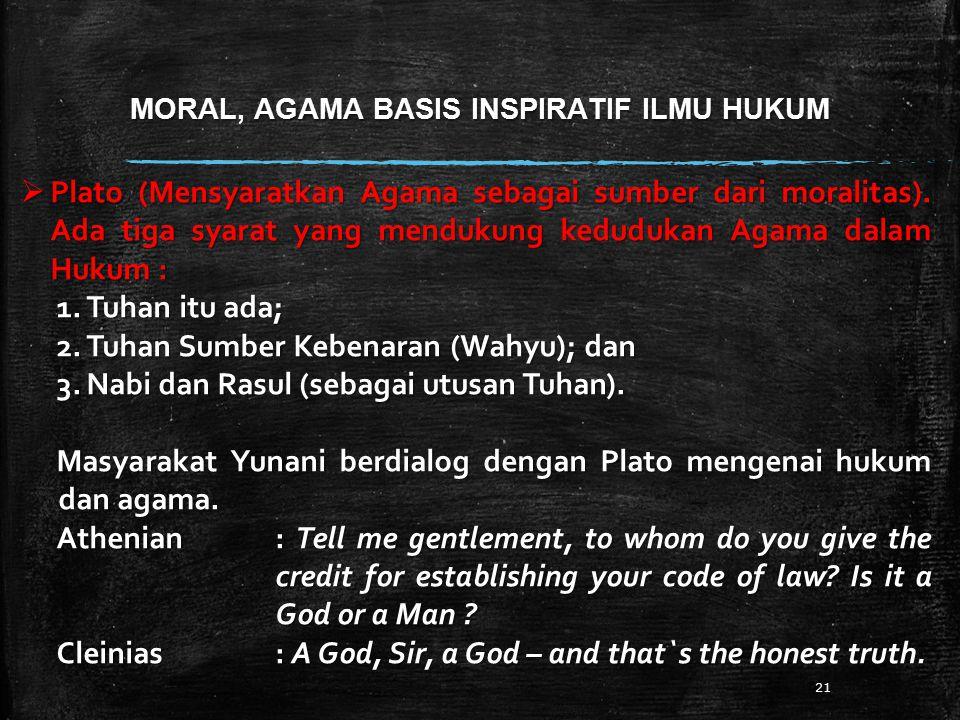 MORAL, AGAMA BASIS INSPIRATIF ILMU HUKUM 21  Plato (Mensyaratkan Agama sebagai sumber dari moralitas). Ada tiga syarat yang mendukung kedudukan Agama