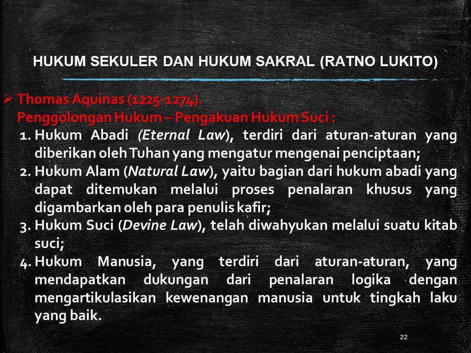HUKUM SEKULER DAN HUKUM SAKRAL (RATNO LUKITO) 22  Thomas Aquinas (1225-1274). Penggolongan Hukum – Pengakuan Hukum Suci : 1.Hukum Abadi (Eternal Law)