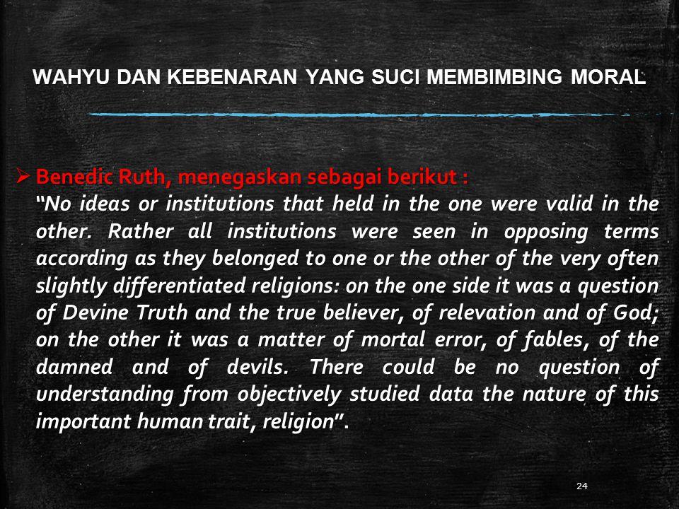 WAHYU DAN KEBENARAN YANG SUCI MEMBIMBING MORAL 24  Benedic Ruth, menegaskan sebagai berikut : No ideas or institutions that held in the one were valid in the other.