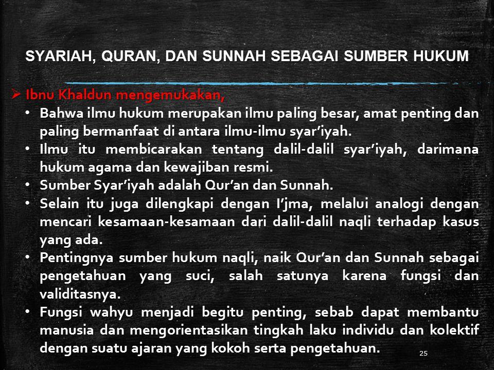 SYARIAH, QURAN, DAN SUNNAH SEBAGAI SUMBER HUKUM 25  Ibnu Khaldun mengemukakan, Bahwa ilmu hukum merupakan ilmu paling besar, amat penting dan paling