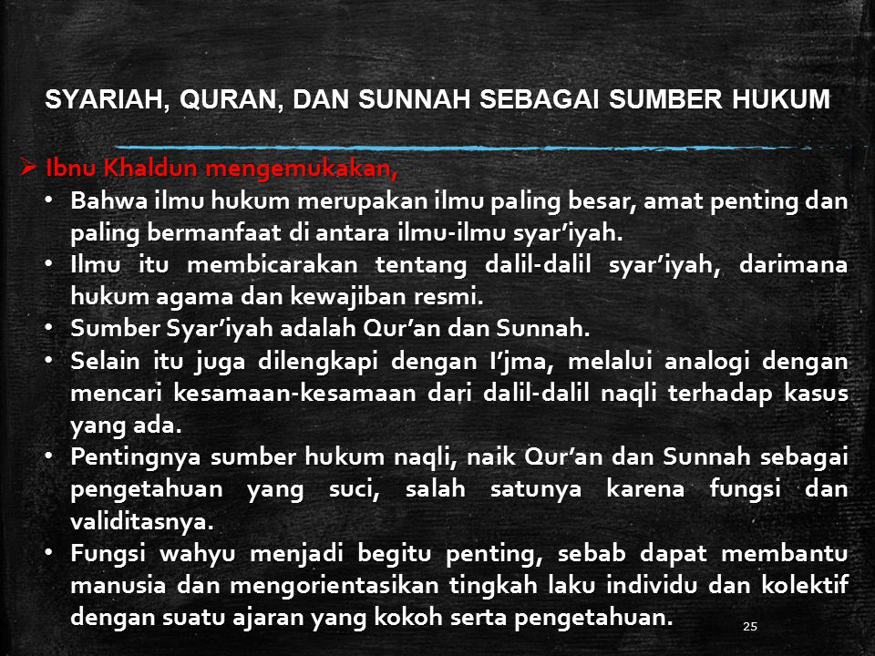SYARIAH, QURAN, DAN SUNNAH SEBAGAI SUMBER HUKUM 25  Ibnu Khaldun mengemukakan, Bahwa ilmu hukum merupakan ilmu paling besar, amat penting dan paling bermanfaat di antara ilmu-ilmu syar'iyah.