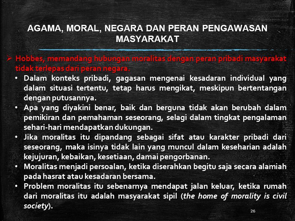 AGAMA, MORAL, NEGARA DAN PERAN PENGAWASAN MASYARAKAT 26  Hobbes, memandang hubungan moralitas dengan peran pribadi masyarakat tidak terlepas dari peran negara.