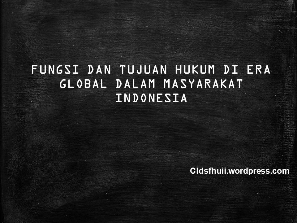 FUNGSI DAN TUJUAN HUKUM DI ERA GLOBAL DALAM MASYARAKAT INDONESIA Cldsfhuii.wordpress.com