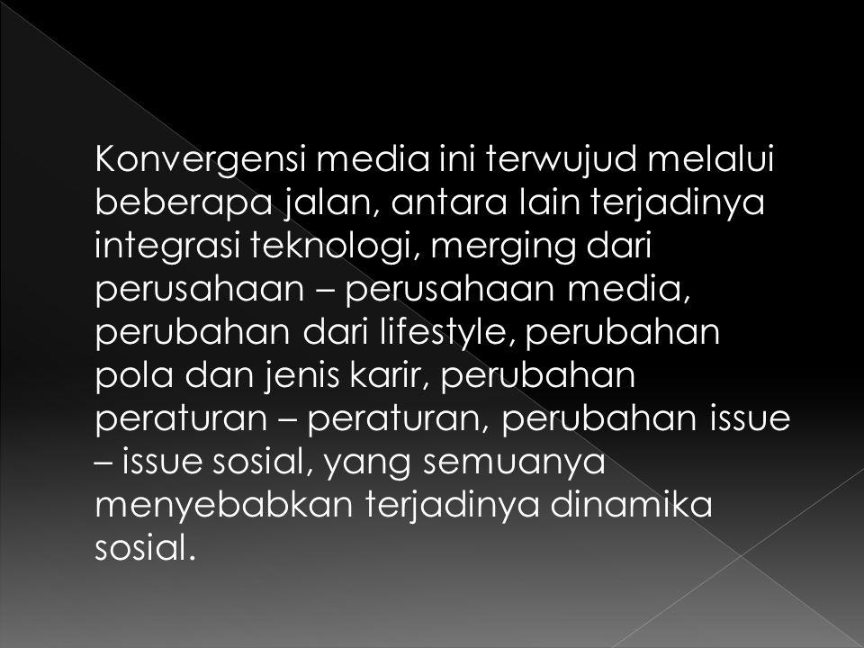 Konvergensi media ini terwujud melalui beberapa jalan, antara lain terjadinya integrasi teknologi, merging dari perusahaan – perusahaan media, perubah