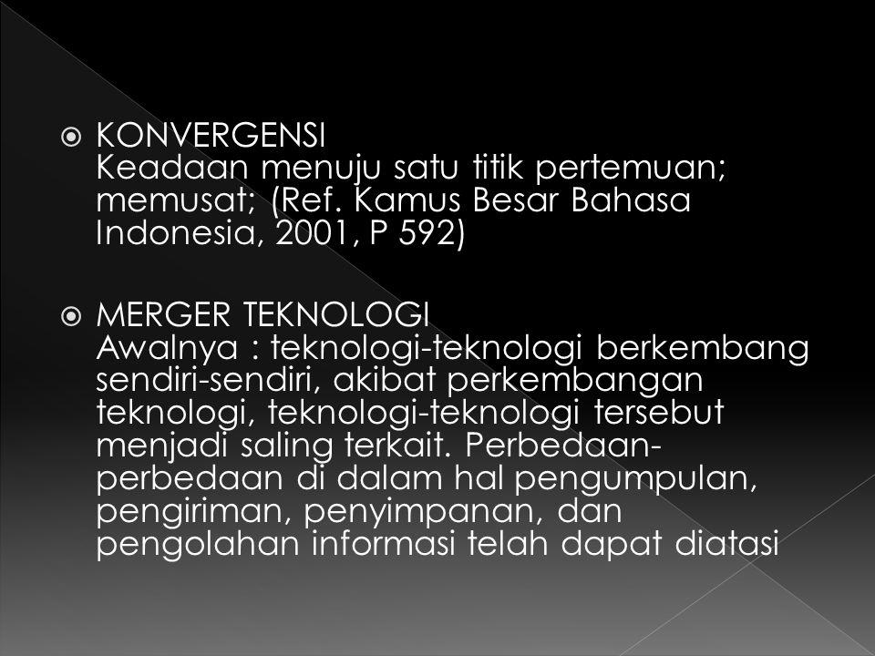  KONVERGENSI Keadaan menuju satu titik pertemuan; memusat; (Ref. Kamus Besar Bahasa Indonesia, 2001, P 592)  MERGER TEKNOLOGI Awalnya : teknologi-te