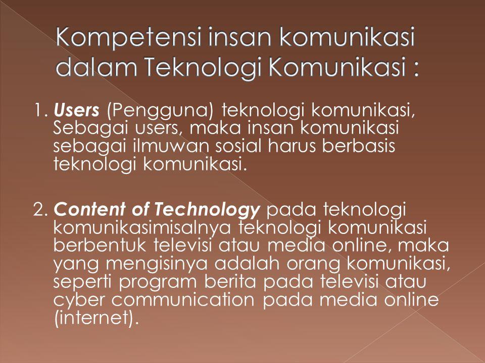 1. Users (Pengguna) teknologi komunikasi, Sebagai users, maka insan komunikasi sebagai ilmuwan sosial harus berbasis teknologi komunikasi. 2. Content