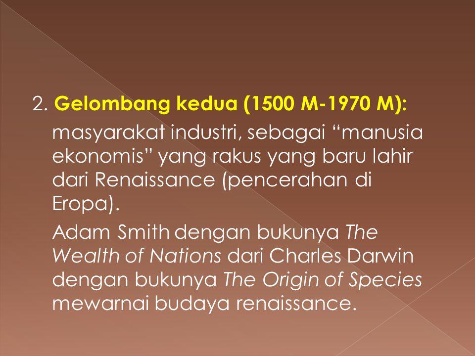 """2. Gelombang kedua (1500 M-1970 M): masyarakat industri, sebagai """"manusia ekonomis"""" yang rakus yang baru lahir dari Renaissance (pencerahan di Eropa)."""