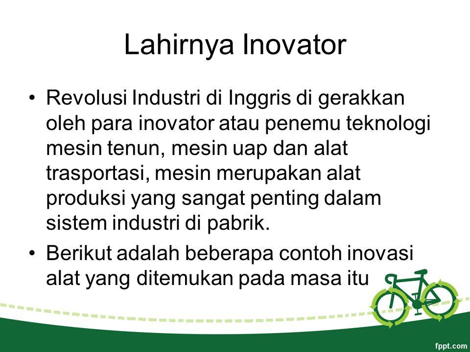 Lahirnya Inovator Revolusi Industri di Inggris di gerakkan oleh para inovator atau penemu teknologi mesin tenun, mesin uap dan alat trasportasi, mesin merupakan alat produksi yang sangat penting dalam sistem industri di pabrik.
