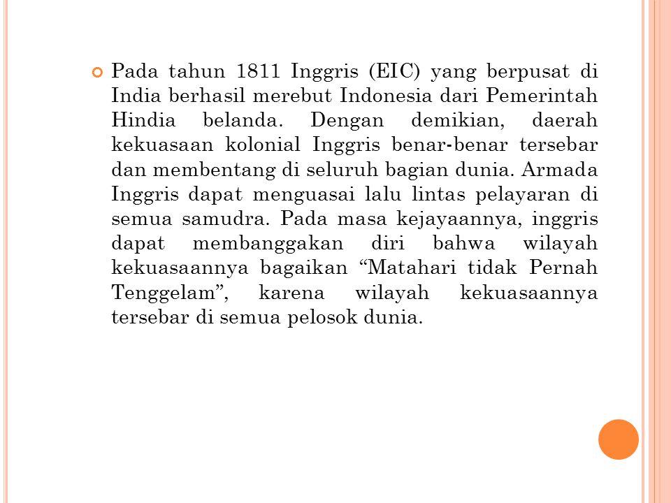 Pada tahun 1811 Inggris (EIC) yang berpusat di India berhasil merebut Indonesia dari Pemerintah Hindia belanda. Dengan demikian, daerah kekuasaan kolo
