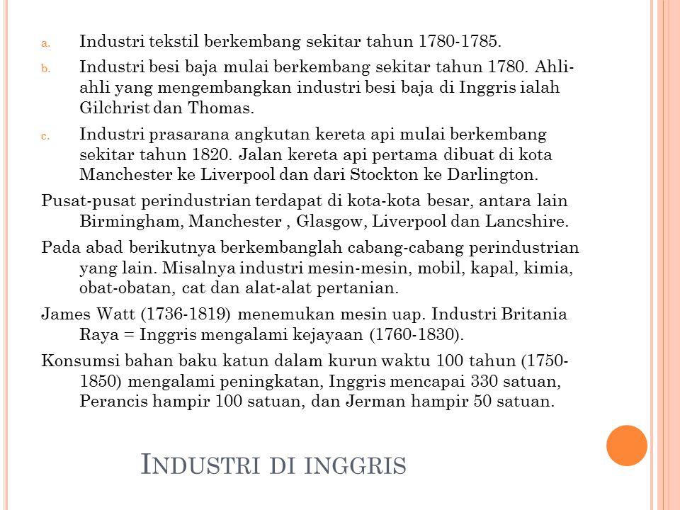I NDUSTRI DI INGGRIS a. Industri tekstil berkembang sekitar tahun 1780-1785. b. Industri besi baja mulai berkembang sekitar tahun 1780. Ahli- ahli yan