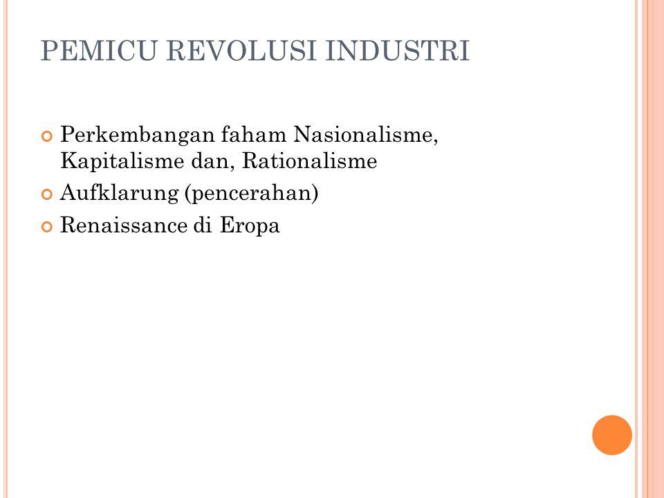 PEMICU REVOLUSI INDUSTRI Perkembangan faham Nasionalisme, Kapitalisme dan, Rationalisme Aufklarung (pencerahan) Renaissance di Eropa