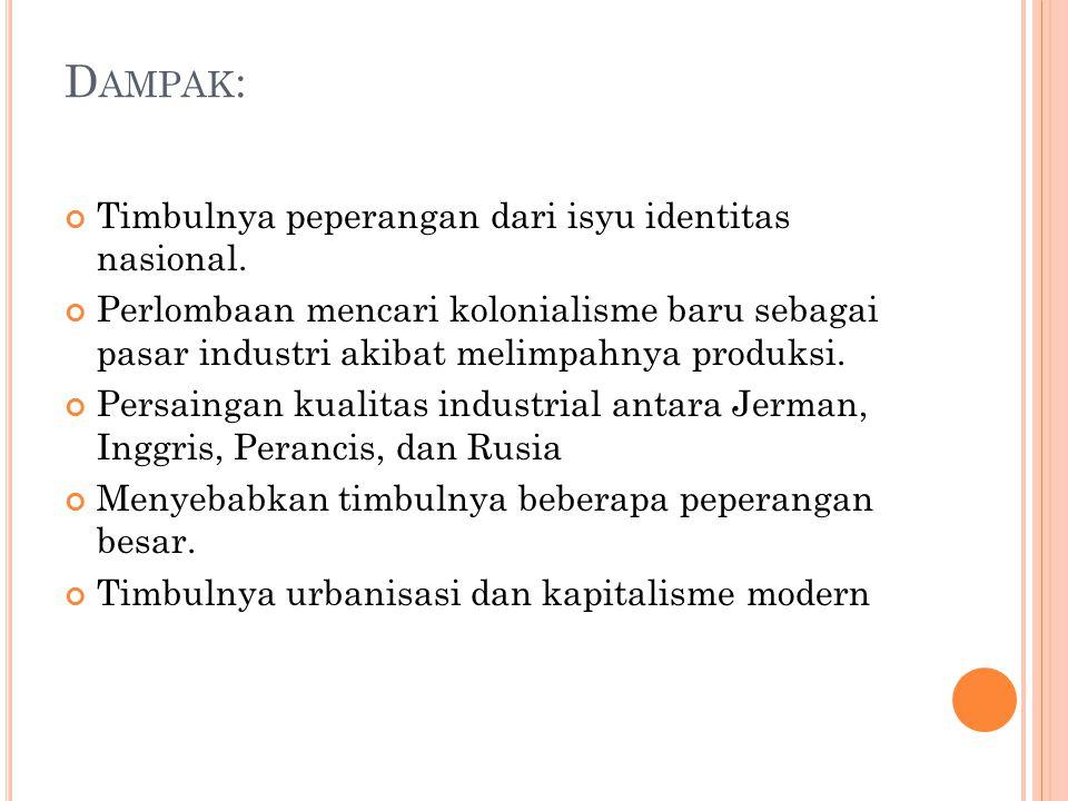 D AMPAK : Timbulnya peperangan dari isyu identitas nasional. Perlombaan mencari kolonialisme baru sebagai pasar industri akibat melimpahnya produksi.